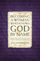 Becoming a Woman Who Knows God by Name - Protected, Encouraged, and Strengthened by His Promises ebook by Jan Harrison