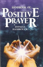 Handbook of Positive Prayer ebook by Hypatia Hasbrouck
