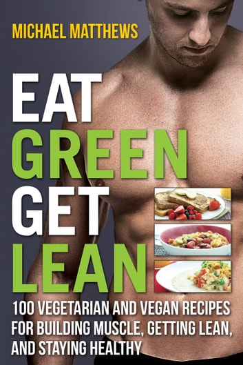 Eat Green Get Lean - 100 Vegetarian and Vegan Recipes for Building Muscle, Getting Lean and Staying Healthy ebook by Michael Matthews