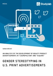 Gender Stereotyping in U.S. Print Advertisements - An Analysis of the Development of Beauty Product Advertisements in 'Cosmopolitan' and 'Esquire' ebook by Sarah Höchst