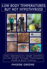 Low Body Temperatures but Not Hypothyroid: How I Banished my Health Gremlins and Lost Weight through Thermogenic Foods and Burst Training ebook by Phoebe Greene