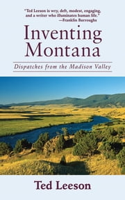 Inventing Montana - Dispatches from the Madison Valley ebook by Ted Leeson