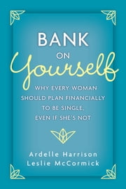 Bank on Yourself - Why Every Woman Should Plan Financially to Be Single, Even If She's Not eBook by Ardelle Harrison, Leslie McCormick