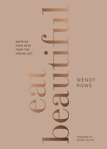 Eat Beautiful - Nourish your skin from the inside out ebook by Wendy Rowe