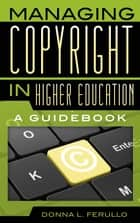 Managing Copyright in Higher Education - A Guidebook ebook by Donna L. Ferullo