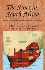 The Scots in South Africa: Ethnicity, identity, gender and race, 1772-1914 ebook by John M. MacKenzie,Nigel R. Dalziel