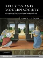 Religion and Modern Society - Citizenship, Secularisation and the State ebook by Bryan S. Turner