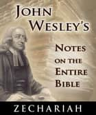 John Wesley's Notes on the Entire Bible-Book of Zechariah ebook by John Wesley