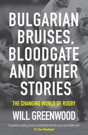 Bulgarian Bruises, Bloodgate and Other Stories - The Changing World of Rugby ebook by Will Greenwood