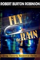 Fly the Rain - Greg Tenorly Suspense Series, #4 ebook by Robert Burton Robinson