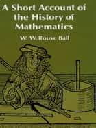 A Short Account of the History of Mathematics ebook by W. W. Rouse Ball