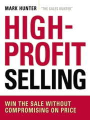 High-Profit Selling - Win the Sale Without Compromising on Price 電子書籍 by Mark Hunter