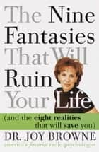 The Nine Fantasies That Will Ruin Your Life (and the Eight Realities That Will Save You) ebook by Joy Browne, M.D.