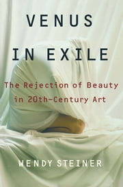 Venus in Exile - The Rejection of Beauty in Twentieth-century Art ebook by Wendy Steiner