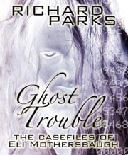 Ghost Trouble: The Casefiles of Eli Mothersbaugh ebook by Richard Parks