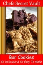 Bar Cookies: So Delicious and So Easy to Make ebook by Chefs Secret Vault