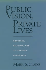 Public Vision, Private Lives: Rousseau, Religion, and 21st-Century Democracy ebook by Mark S. Cladis