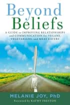 Beyond Beliefs - A Guide to Improving Relationships and Communication for Vegans, Vegetarians, and Meat Eaters ebook by Melanie Joy, PhD, Kathy Freston