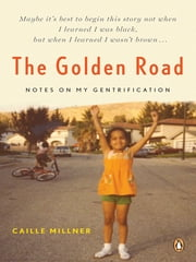 The Golden Road - Notes on My Gentrification ebook by Caille Millner