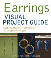 Earrings VISUAL Project Guide - Step-by-step instructions for 30 gorgeous designs ebook by Chris Franchetti Michaels