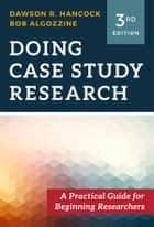 Doing Case Study Research - A Practical Guide for Beginning Researchers ebook by Dawson R. Hancock, Bob Algozzine