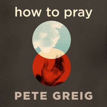How to Pray - A Simple Guide for Normal People audiobook by Pete Greig