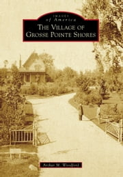 Village of Grosse Pointe Shores, The ebook by Arthur M. Woodford