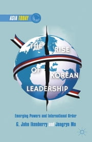 The Rise of Korean Leadership - Emerging Powers and Liberal International Order ebook by G. Ikenberry,J. Mo,Mo Jongryn