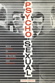 Psycho-Sexual - Male Desire in Hitchcock, De Palma, Scorsese, and Friedkin ebook by David Greven