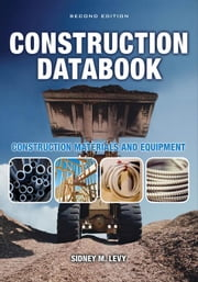 Construction Databook: Construction Materials and Equipment: Construction Materials and Equipment ebook by Levy, Sidney