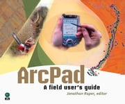 Arcpad: A Field User's Guide ebook by Raper, Jonathan