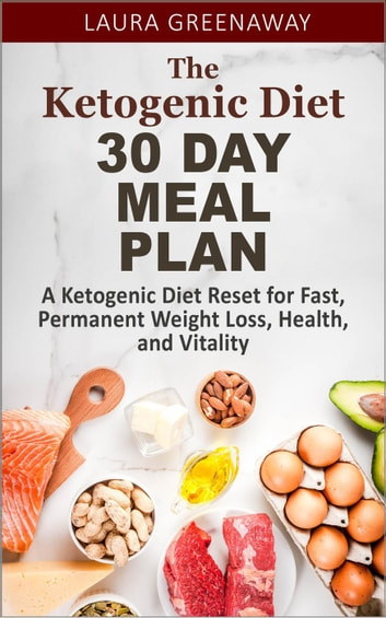 The Ketogenic Diet 30 Day Meal Plan: A Ketogenic Diet Reset for Fast, Permanent Weight Loss, Health, and Vitality ebook by Laura Greenaway