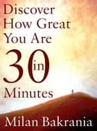 Discover How Great You Are in 30 Minutes ebook by Milan Bakrania