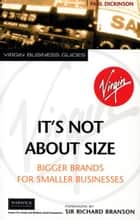 It's Not About Size - Bigger Brands for Smaller Businesses ebook by Paul Dickinson, Sir Richard Branson