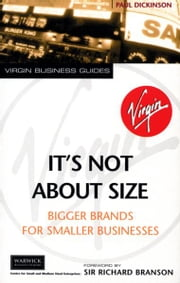 It's Not About Size - Bigger Brands for Smaller Businesses ebook by Paul Dickinson,Sir Richard Branson