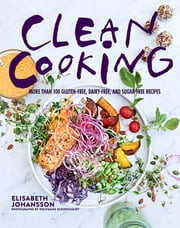 Clean Cooking - More Than 100 Gluten-Free, Dairy-Free, and Sugar-Free Recipes ebook by Elisabeth Johansson,Wolfgang Kleinschmidt
