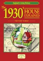 The 1930s House Explained ebook by Trevor Yorke