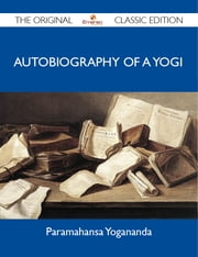 Autobiography of a Yogi - The Original Classic Edition ebook by Yogananda Paramahansa
