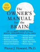 The Owner's Manual for the Brain (4th Edition) - The Ultimate Guide to Peak Mental Performance at All Ages ebook by Pierce Howard
