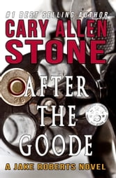 After the Goode – A Jake Roberts Novel (Book 3) ebook by Cary Allen Stone