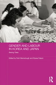 Gender and Labour in Korea and Japan - Sexing Class ebook by Ruth Barraclough,Elyssa Faison