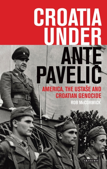 Croatia Under Ante Paveli? - America, the Ustase and Croatian Genocide ebook by Robert B. McCormick
