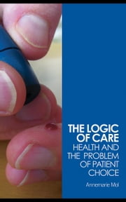 The Logic of Care: Health and the Problem of Patient Choice ebook by Mol, Annemarie