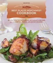 Best Places Northwest Cookbook, 2nd Edition - Recipes from Outstanding Restaurants and Inns of Washington, Oregon, and British Columbia ebook by Cynthia Nims,Lara Ferroni