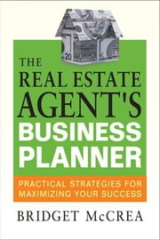 The Real Estate Agent's Business Planner: Practical Strategies for Maximizing Your Success ebook by McCrea, Bridget
