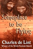 Someplace to Be Flying ebook by Charles de Lint