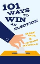 101 Ways to Win an Election ebook by Mark Pack,Edward Maxfield