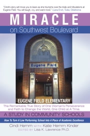 Miracle on Southwest Boulevard - Eugene Field Elementary The Remarkable True Story of One Woman's Perseverance and Faith to Change the World, One Child at A Time. A Study in Community Schools. How To Turn A Low Performing School Into A Place of Academic Excellence. ebook by Cindi Hemm; Katie Hemm Kinder