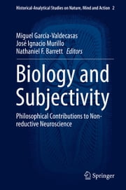 Biology and Subjectivity - Philosophical Contributions to Non-reductive Neuroscience ebook by Miguel García-Valdecasas, José Ignacio Murillo, Nathaniel F. Barrett