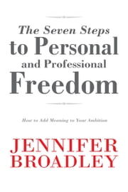 The Seven Steps to Personal and Professional Freedom - How to Add Meaning to Your Ambition ebook by Jennifer Broadley